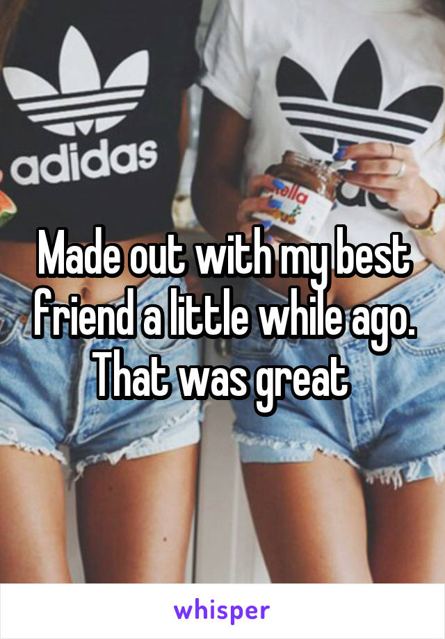 Made out with my best friend a little while ago. That was great