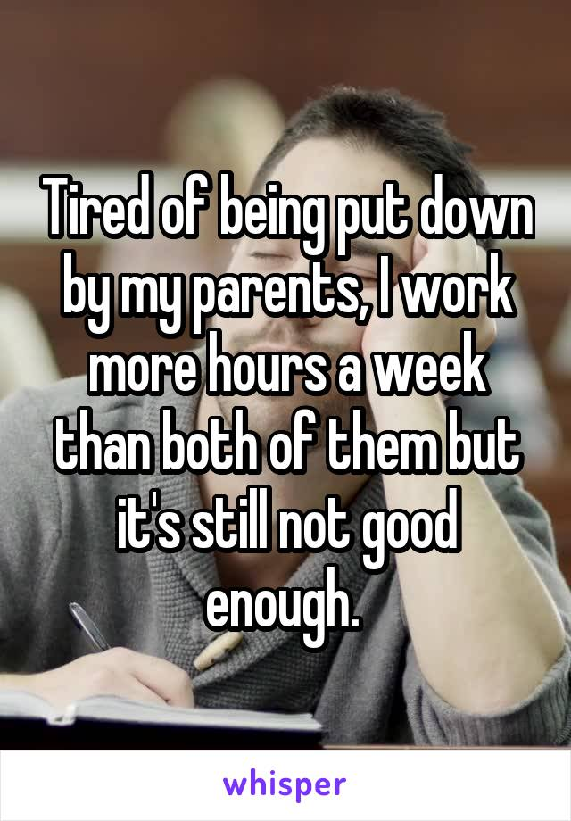 Tired of being put down by my parents, I work more hours a week than both of them but it's still not good enough.