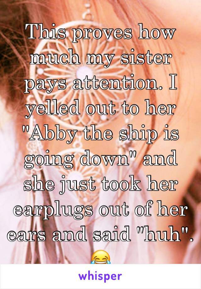 """This proves how much my sister pays attention. I yelled out to her """"Abby the ship is going down"""" and she just took her earplugs out of her ears and said """"huh"""". 😂"""