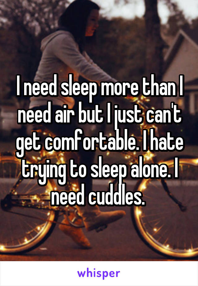 I need sleep more than I need air but I just can't get comfortable. I hate trying to sleep alone. I need cuddles.