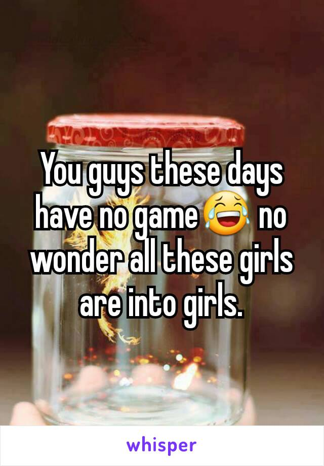 You guys these days have no game😂 no wonder all these girls are into girls.