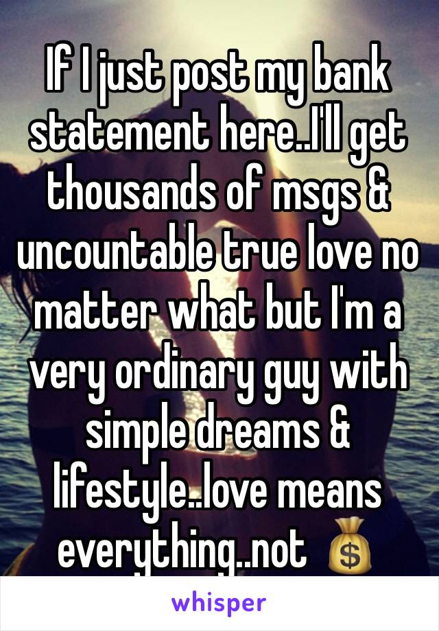 If I just post my bank statement here..I'll get thousands of msgs & uncountable true love no matter what but I'm a very ordinary guy with simple dreams & lifestyle..love means everything..not 💰