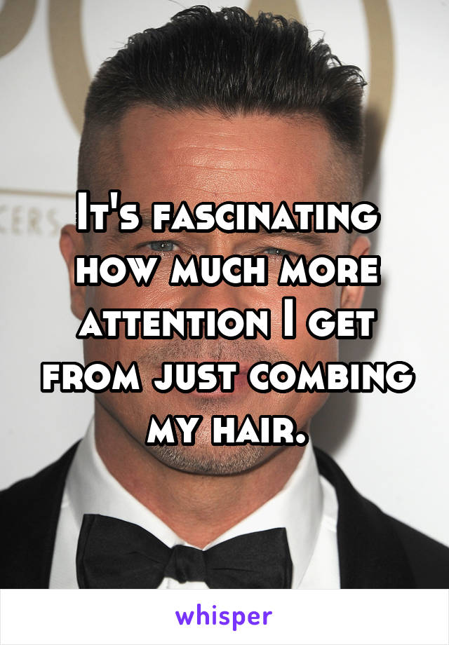 It's fascinating how much more attention I get from just combing my hair.