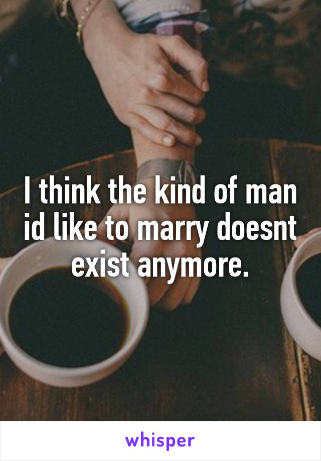 I think the kind of man id like to marry doesnt exist anymore.