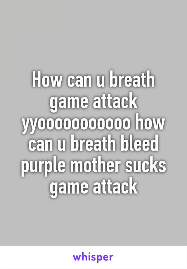 How can u breath game attack yyooooooooooo how can u breath bleed purple mother sucks game attack