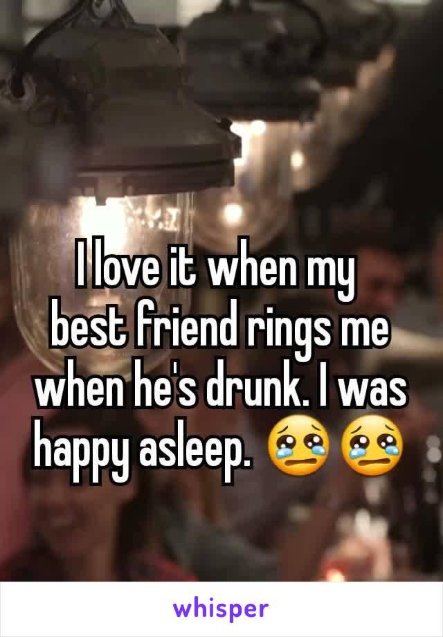 I love it when my  best friend rings me when he's drunk. I was happy asleep. 😢😢
