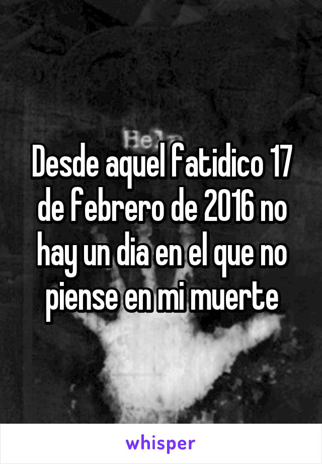 Desde aquel fatidico 17 de febrero de 2016 no hay un dia en el que no piense en mi muerte