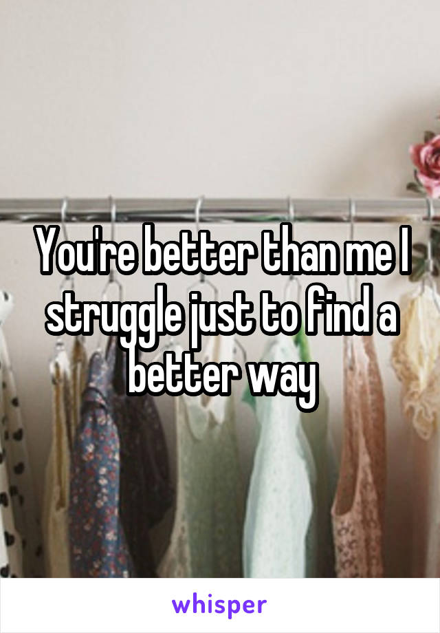 You're better than me I struggle just to find a better way