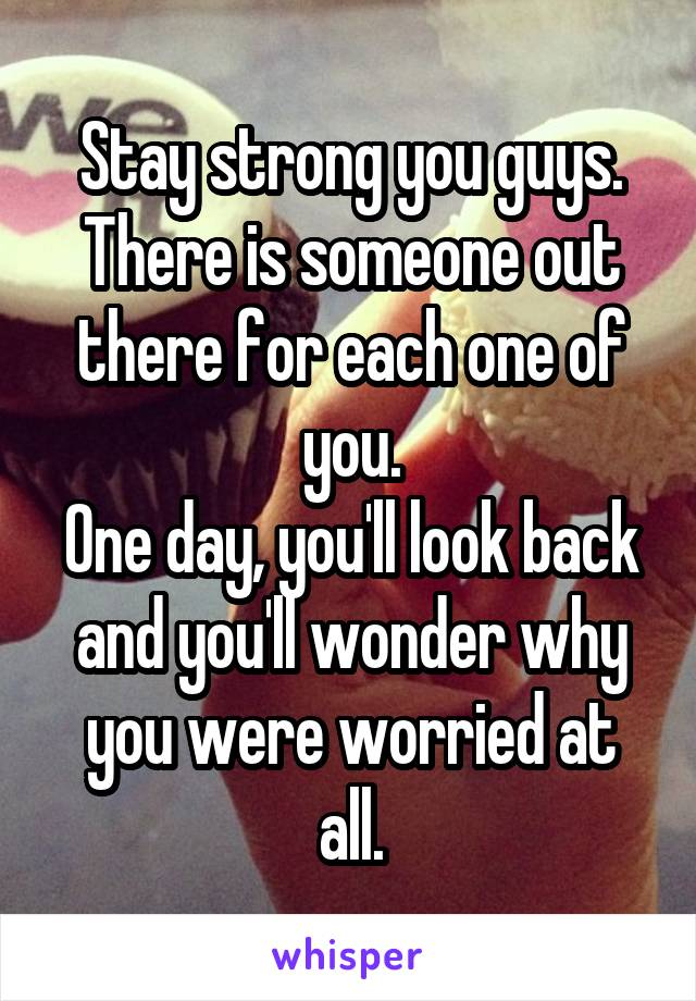 Stay strong you guys. There is someone out there for each one of you. One day, you'll look back and you'll wonder why you were worried at all.