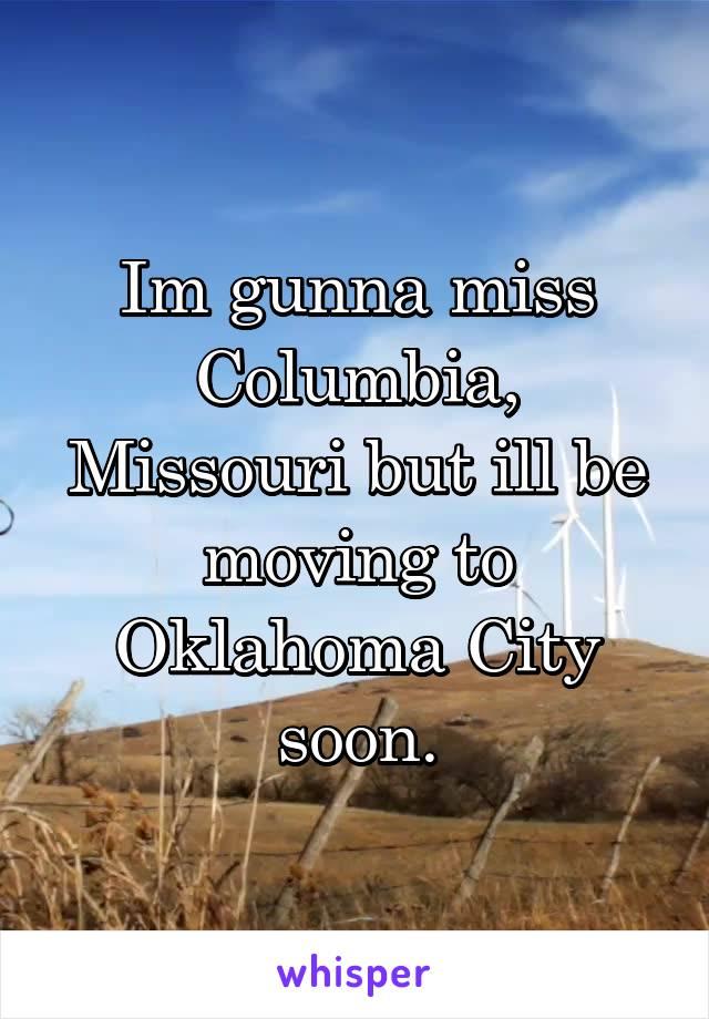 Im gunna miss Columbia, Missouri but ill be moving to Oklahoma City soon.