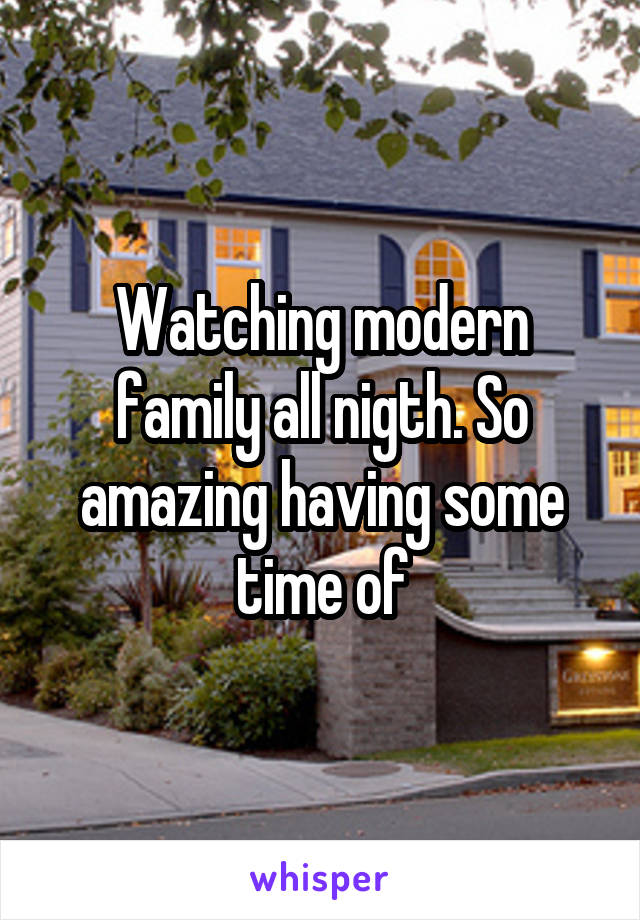 Watching modern family all nigth. So amazing having some time of
