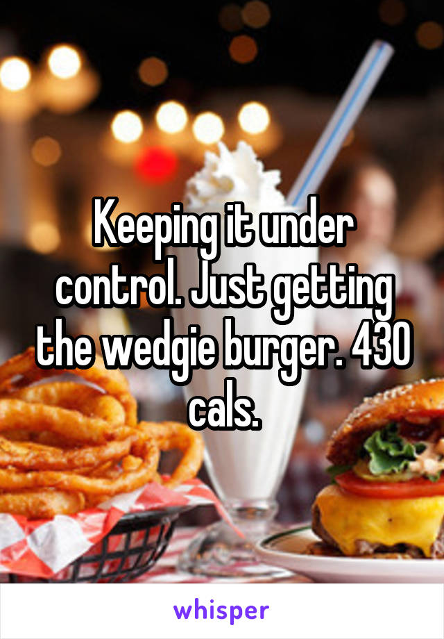 Keeping it under control. Just getting the wedgie burger. 430 cals.
