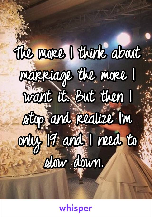 The more I think about marriage the more I want it. But then I stop and realize I'm only 19 and I need to slow down.