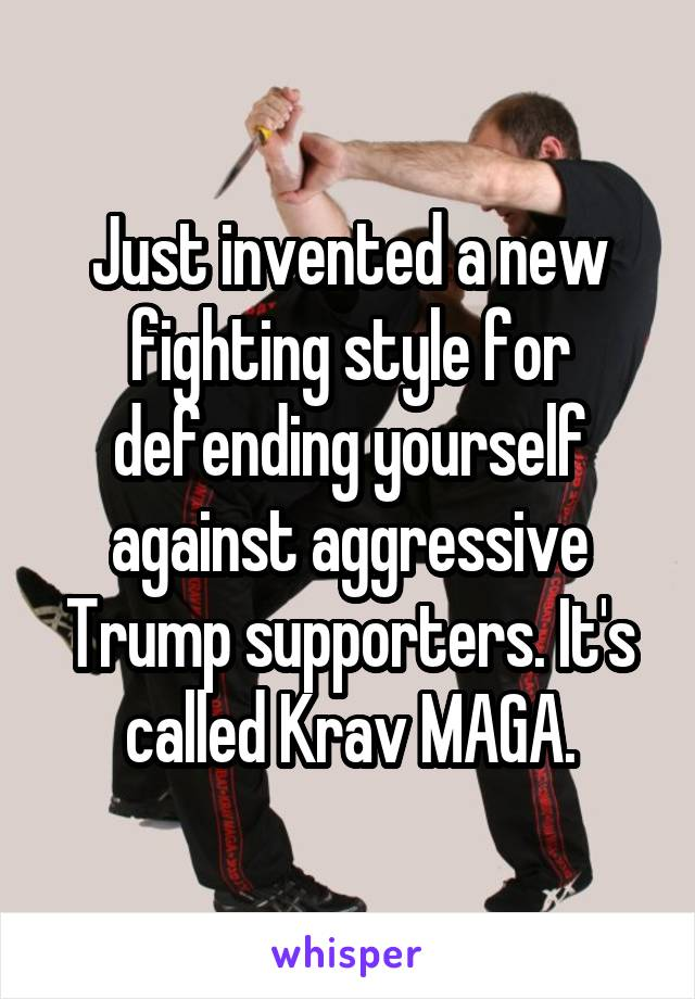 Just invented a new fighting style for defending yourself against aggressive Trump supporters. It's called Krav MAGA.
