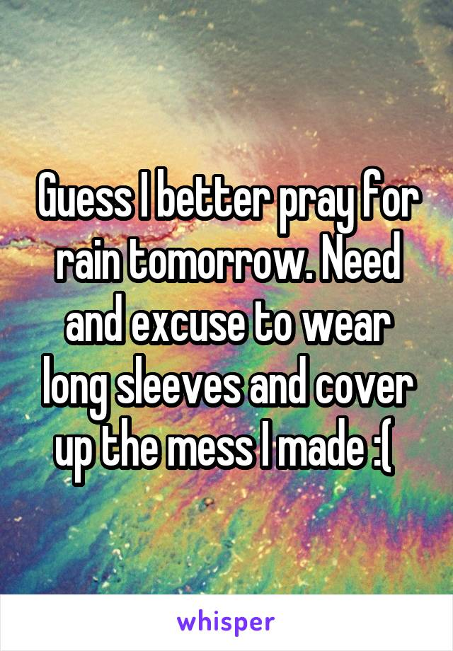 Guess I better pray for rain tomorrow. Need and excuse to wear long sleeves and cover up the mess I made :(