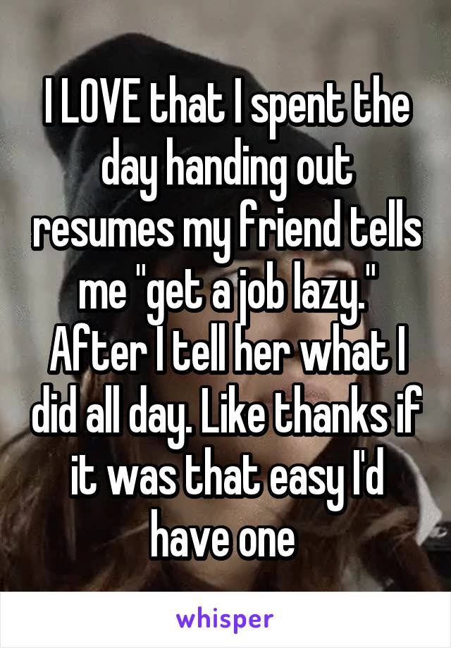 """I LOVE that I spent the day handing out resumes my friend tells me """"get a job lazy."""" After I tell her what I did all day. Like thanks if it was that easy I'd have one"""