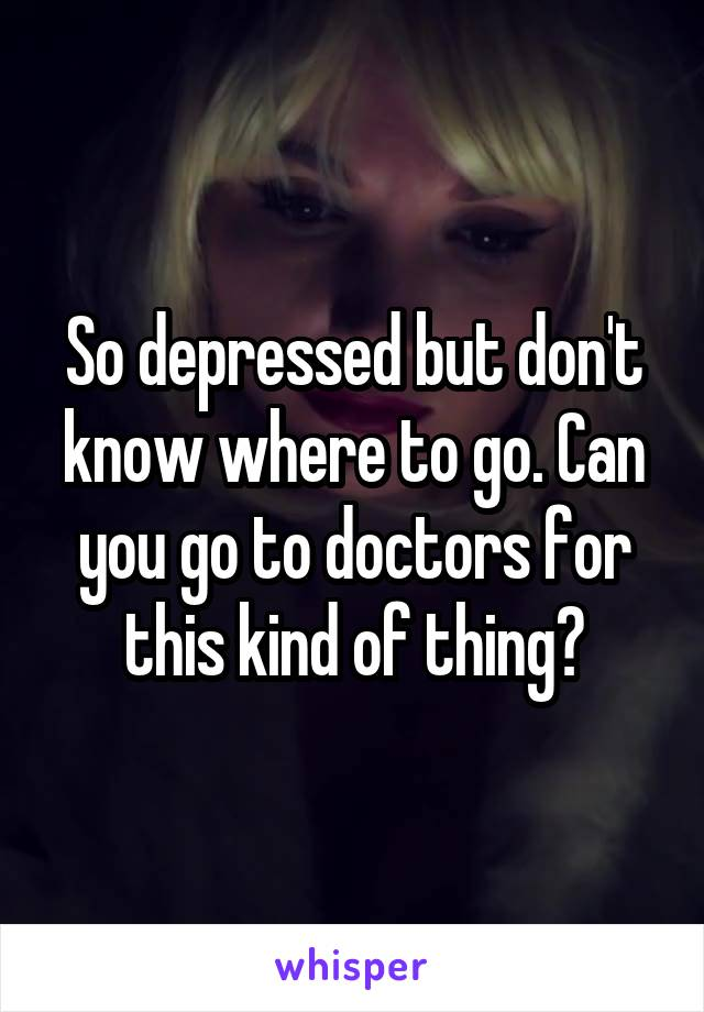 So depressed but don't know where to go. Can you go to doctors for this kind of thing?