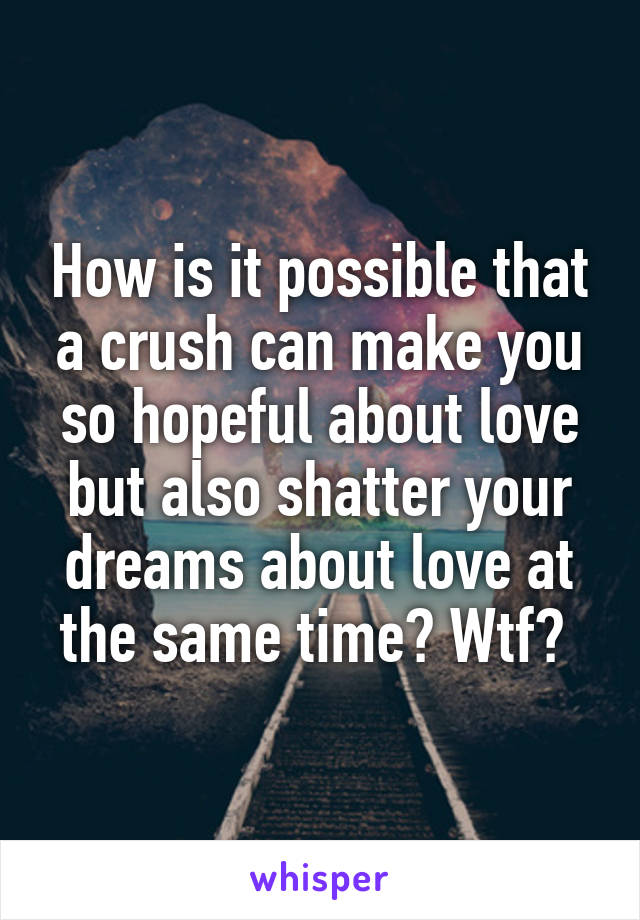 How is it possible that a crush can make you so hopeful about love but also shatter your dreams about love at the same time? Wtf?