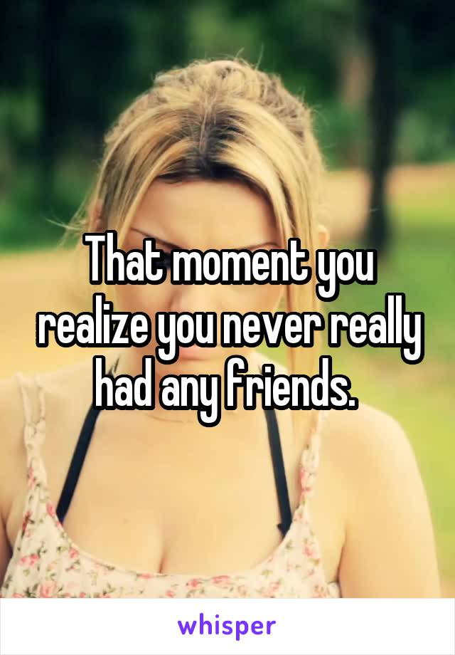 That moment you realize you never really had any friends.