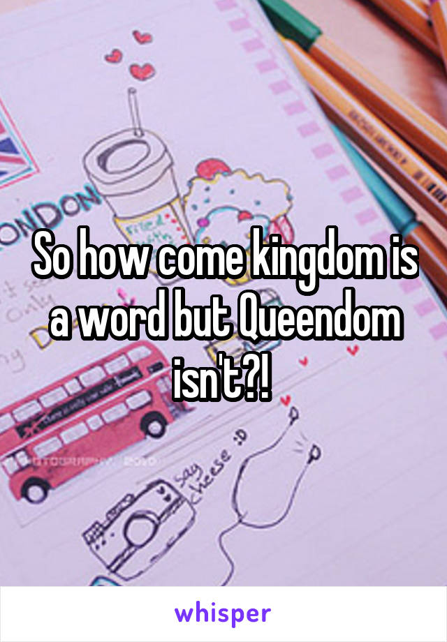 So how come kingdom is a word but Queendom isn't?!