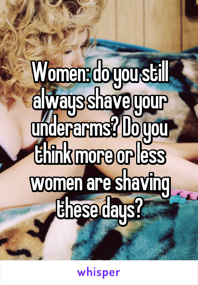 Women: do you still always shave your underarms? Do you think more or less women are shaving these days?