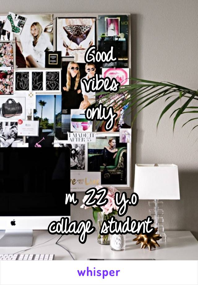 Good vibes only   m 22 y.o collage student