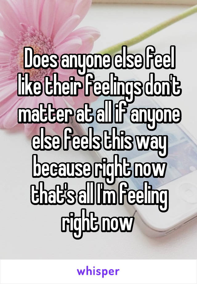 Does anyone else feel like their feelings don't matter at all if anyone else feels this way because right now that's all I'm feeling right now