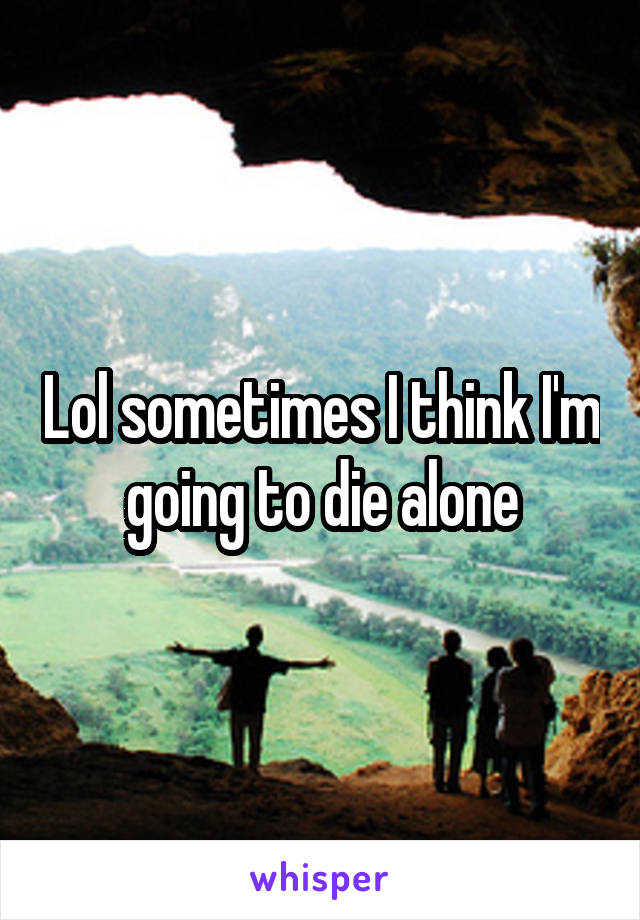 Lol sometimes I think I'm going to die alone