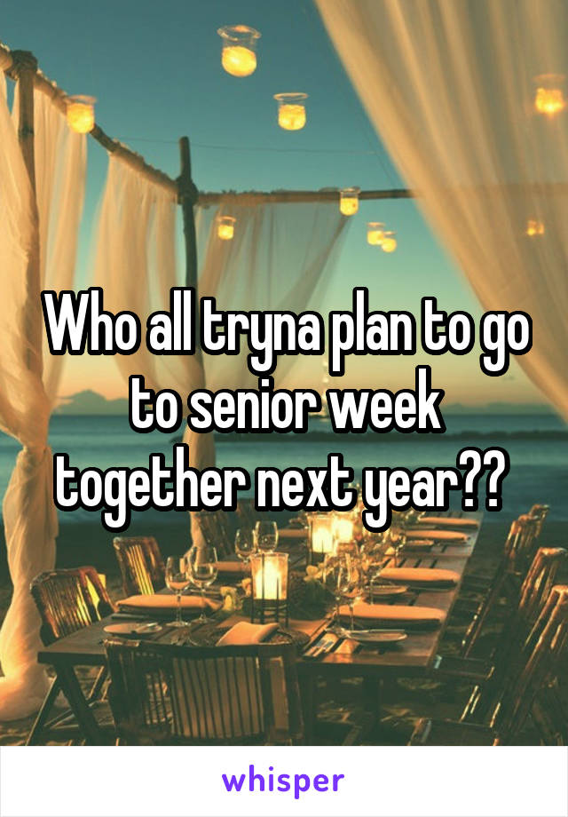 Who all tryna plan to go to senior week together next year??