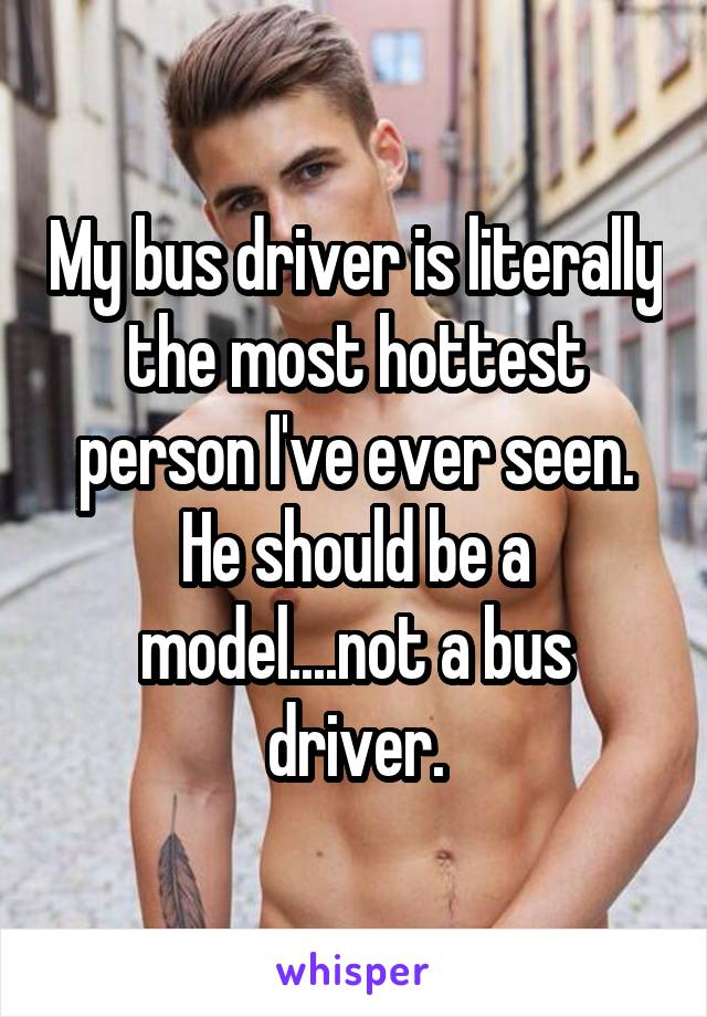 My bus driver is literally the most hottest person I've ever seen. He should be a model....not a bus driver.