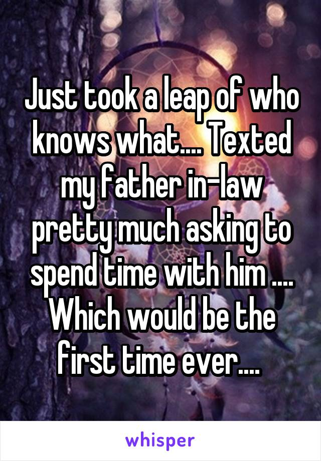 Just took a leap of who knows what.... Texted my father in-law pretty much asking to spend time with him .... Which would be the first time ever....