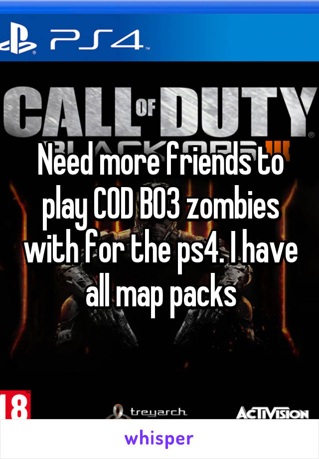 Need more friends to play COD BO3 zombies with for the ps4. I have all map packs