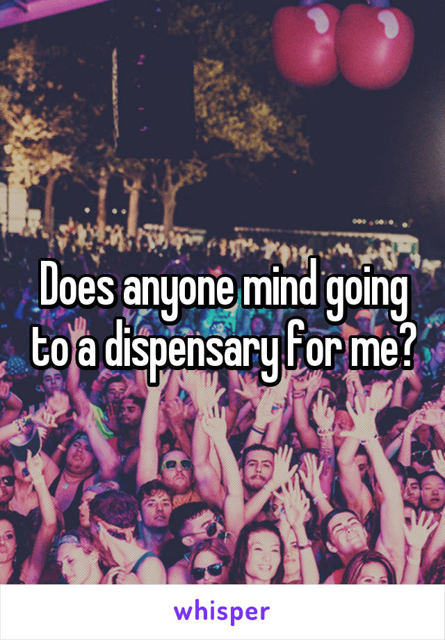 Does anyone mind going to a dispensary for me?