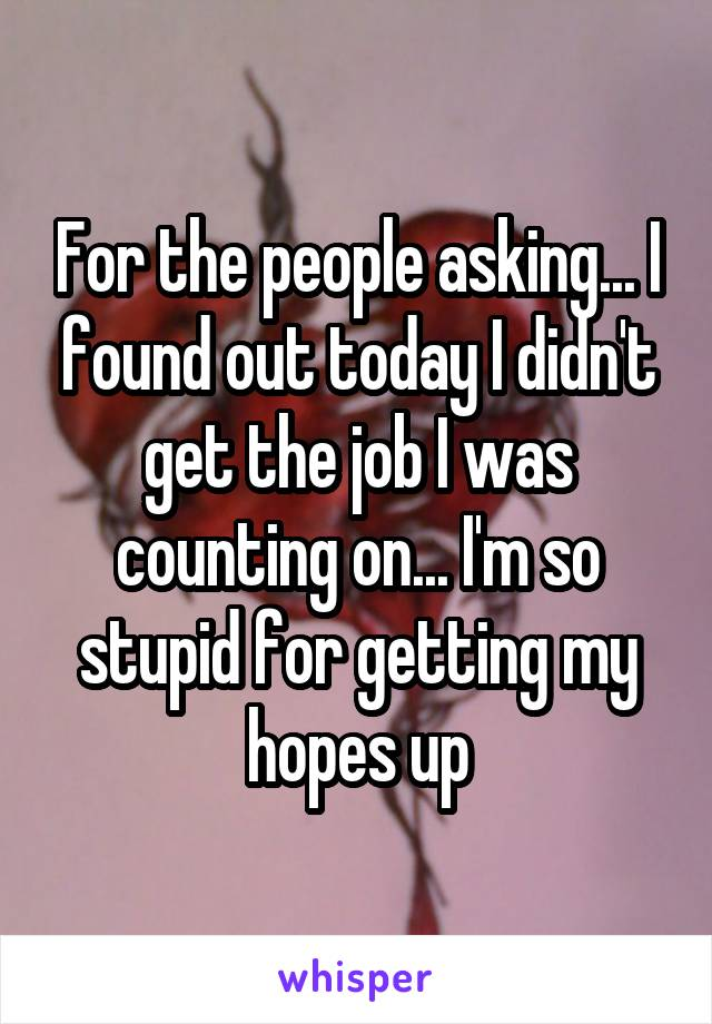 For the people asking... I found out today I didn't get the job I was counting on... I'm so stupid for getting my hopes up