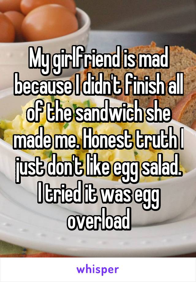 My girlfriend is mad because I didn't finish all of the sandwich she made me. Honest truth I just don't like egg salad. I tried it was egg overload
