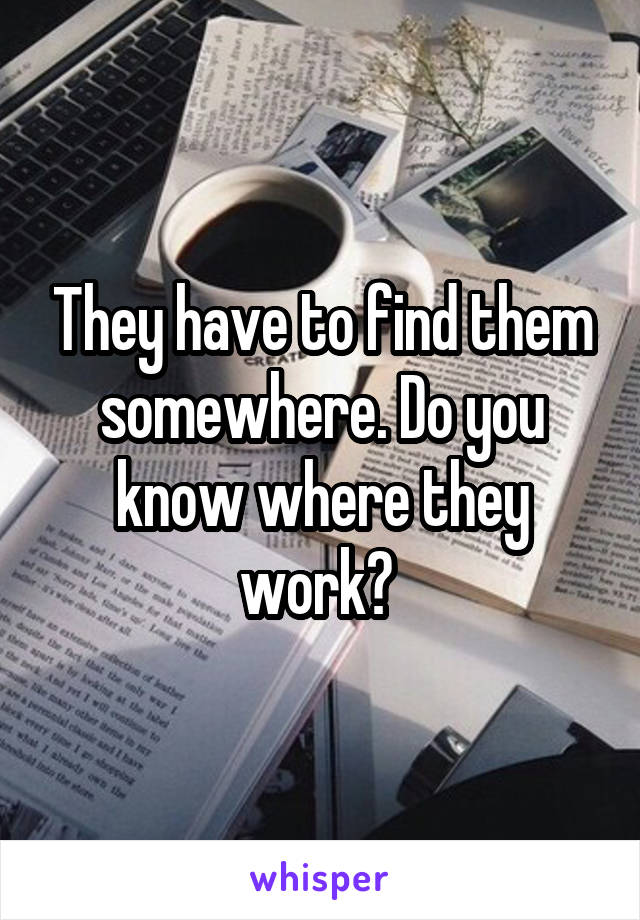 They have to find them somewhere. Do you know where they work?
