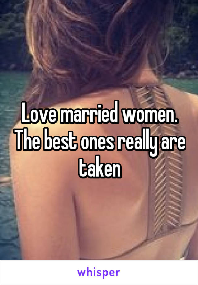 Love married women. The best ones really are taken