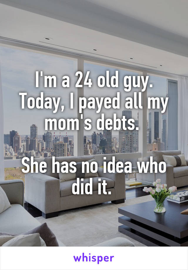 I'm a 24 old guy. Today, I payed all my mom's debts.   She has no idea who did it.