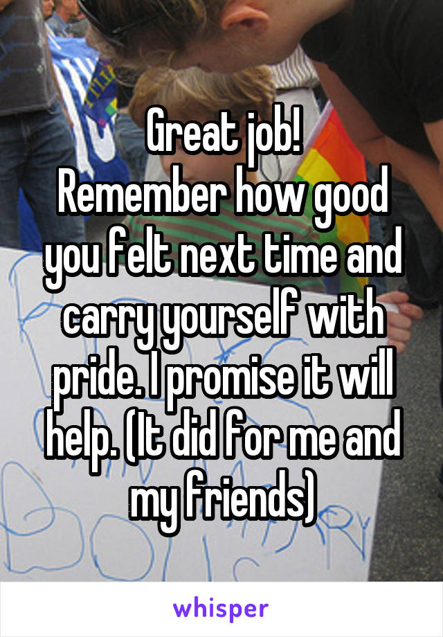 Great job! Remember how good you felt next time and carry yourself with pride. I promise it will help. (It did for me and my friends)