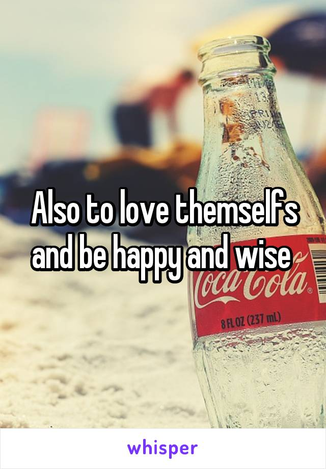 Also to love themselfs and be happy and wise