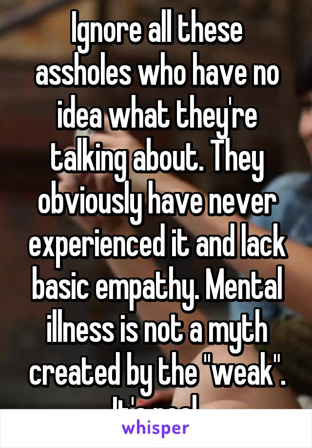 "Ignore all these assholes who have no idea what they're talking about. They obviously have never experienced it and lack basic empathy. Mental illness is not a myth created by the ""weak"". It's real."