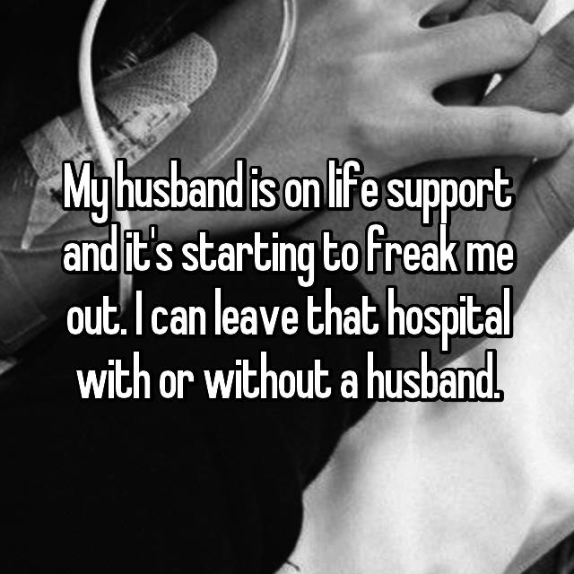 My husband is on life support and it's starting to freak me out. I can leave that hospital with or without a husband.