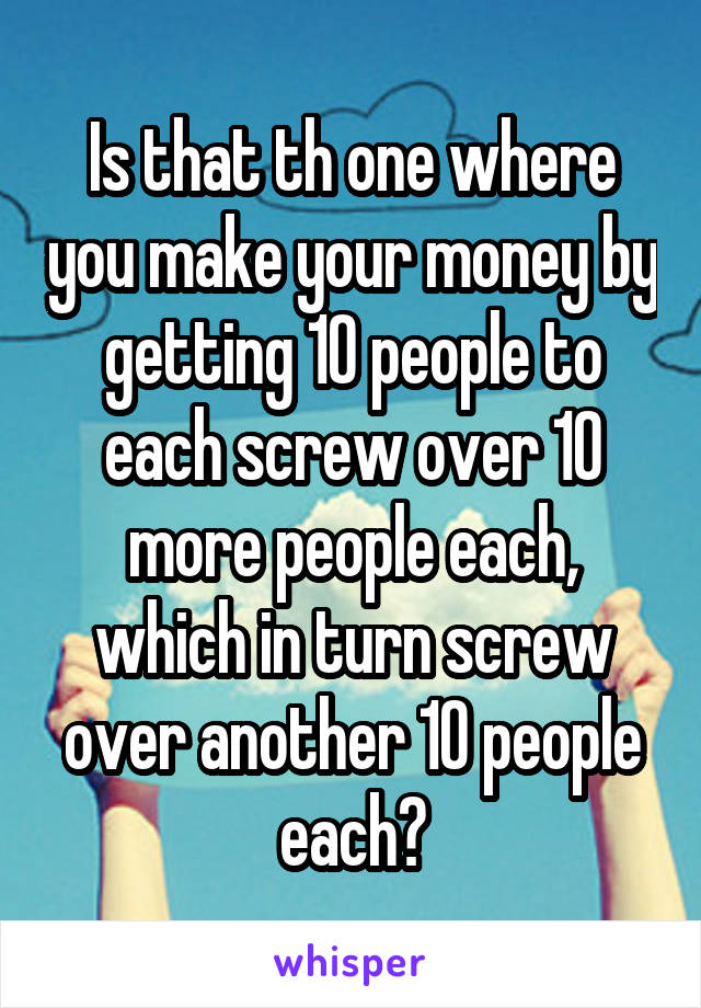 Is that th one where you make your money by getting 10 people to each screw over 10 more people each, which in turn screw over another 10 people each?