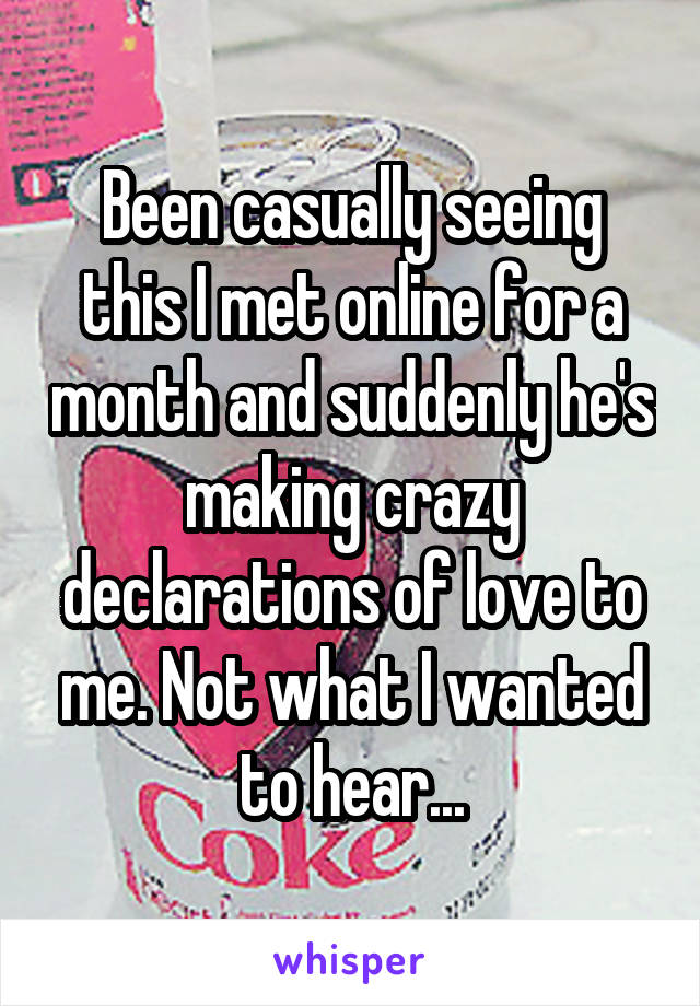 Been casually seeing this I met online for a month and suddenly he's making crazy declarations of love to me. Not what I wanted to hear...