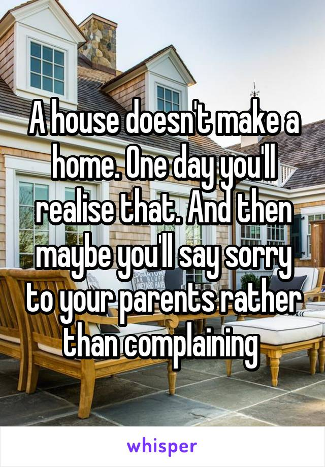 A house doesn't make a home. One day you'll realise that. And then maybe you'll say sorry to your parents rather than complaining