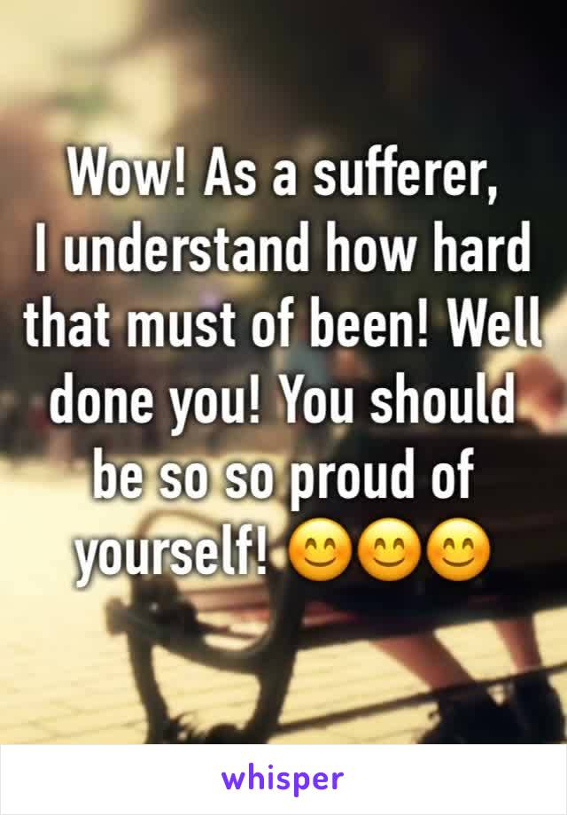 Wow! As a sufferer, I understand how hard that must of been! Well done you! You should be so so proud of yourself! 😊😊😊