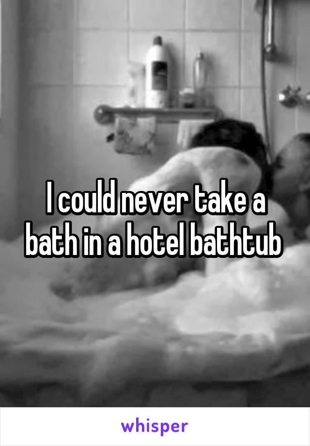 I could never take a bath in a hotel bathtub