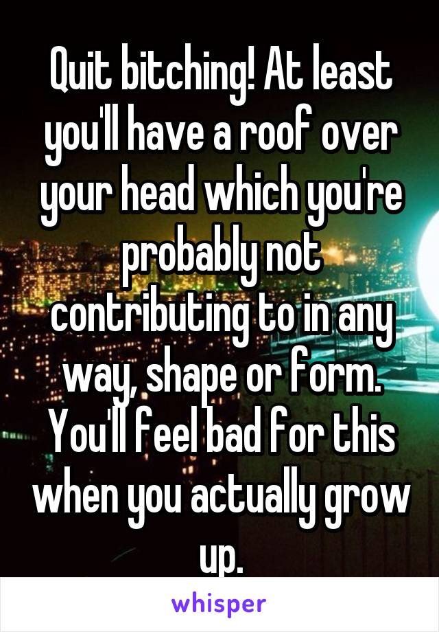 Quit bitching! At least you'll have a roof over your head which you're probably not contributing to in any way, shape or form. You'll feel bad for this when you actually grow up.
