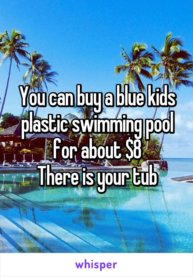 You can buy a blue kids plastic swimming pool for about $8 There is your tub