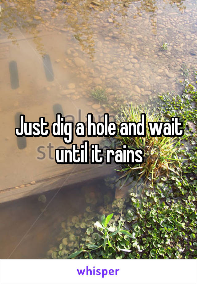 Just dig a hole and wait until it rains